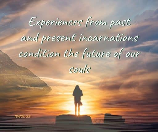 Experiences from past and present incarnations condition the future of our souls.