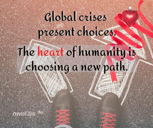 Global crises present choices. The heart of humanity is choosing a new path.