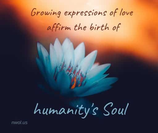 Growing expressions of love affirm the birth of humanity's Soul.