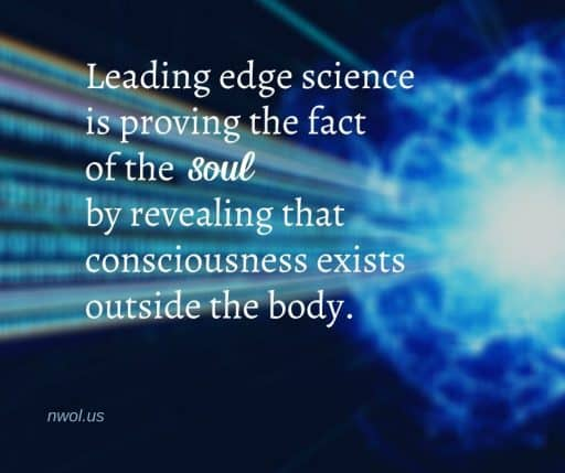 Leading edge science is proving the fact of the soul by revealing that consciousness exists outside the body.