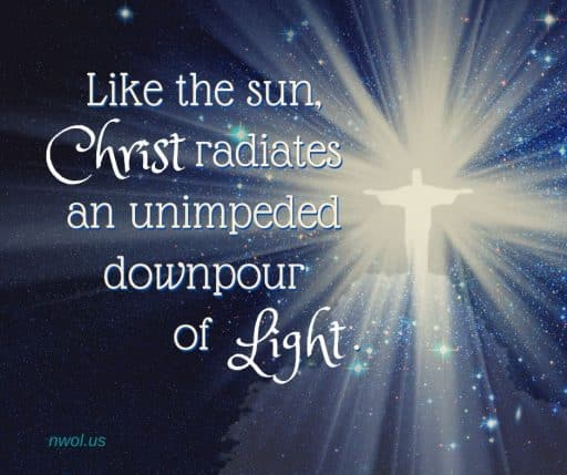 Like the sun, Christ radiates an unimpeded downpour of Light.
