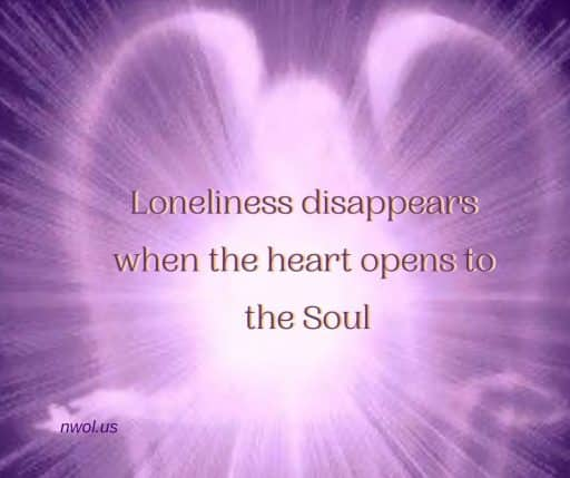Loneliness disappears when the heart opens to the Soul.