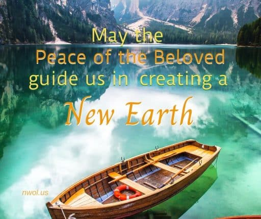 May the Peace of the Beloved guide us in creating a New Earth.