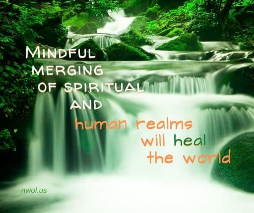Mindful merging of spiritual and human realms will heal the world.