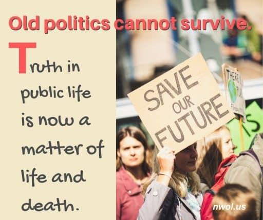 Old politics cannot survive. Truth in public life is now a matter of life and death.