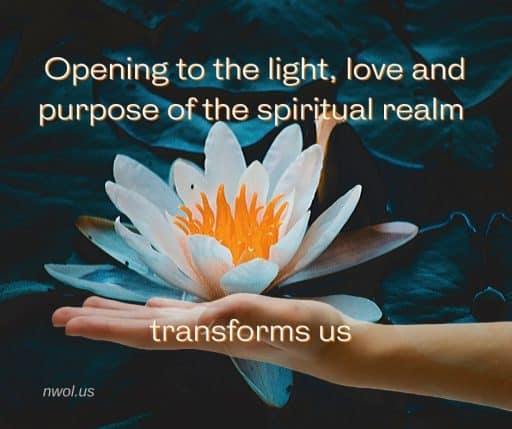 Opening to the light, love and purpose of the spiritual realm transforms us.