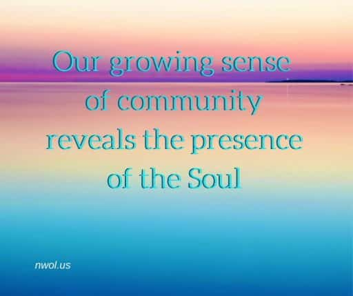Our growing sense of community reveals the presence of the Soul.