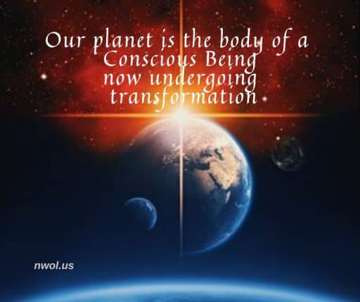 Our planet is the body of a Conscious Being now undergoing transformation.