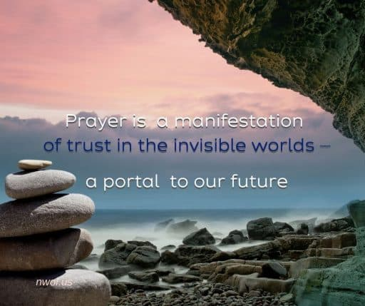 Prayer is a manifestation of trust in the invisible worlds—a portal to our future.
