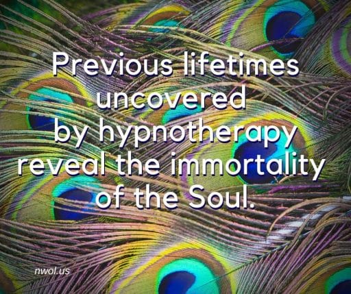 Previous lifetimes uncovered by hypnotherapy reveal the immortality of the Soul.