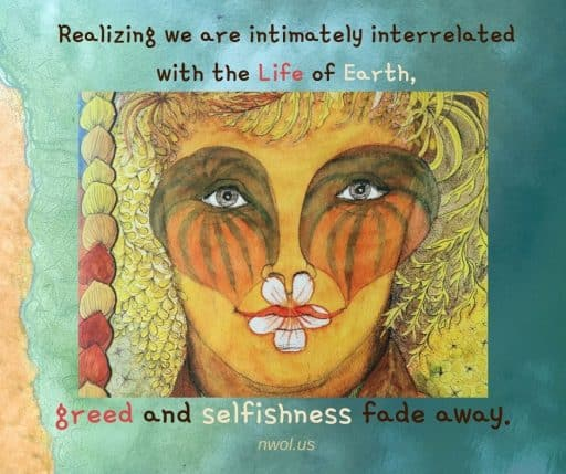 Realising we are intimately interrelated with the Life of Earth, greed and selfishness fade away.