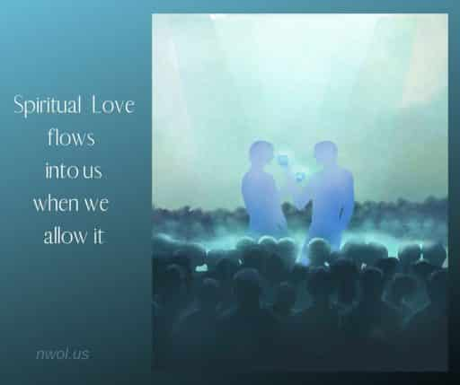 Spiritual love flows into us when we allow it.