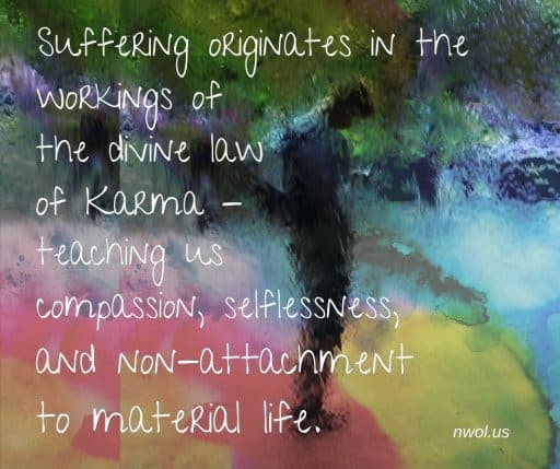 Suffering originates in the workings of the divine law of Karma―teaching us compassion, selflessness and non-attachment to material life.