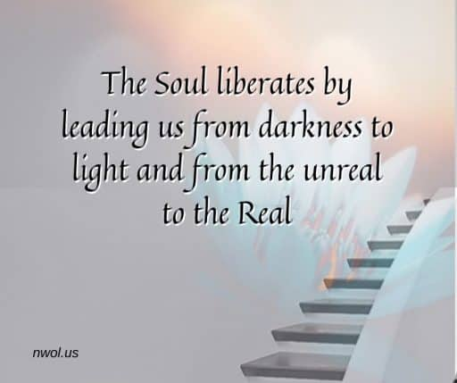 The Soul liberates by leading us from darkness to light and from the unreal to the real.
