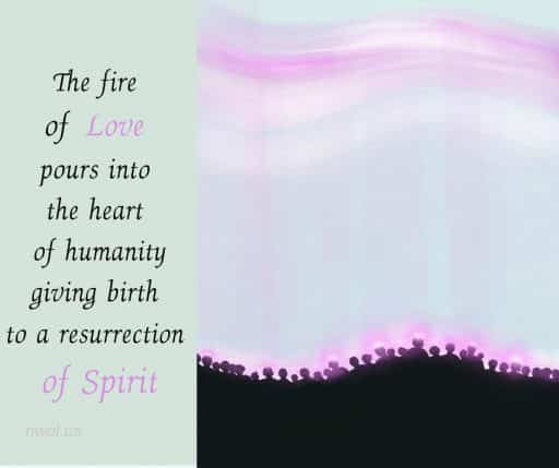 The fire of Love pours into the heart of humanity, giving birth to a resurrection of Spirit.