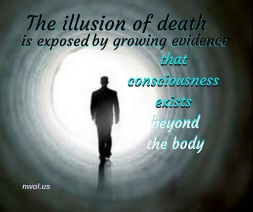 The illusion of death is exposed by growing evidence that consciousness exists beyond the body.
