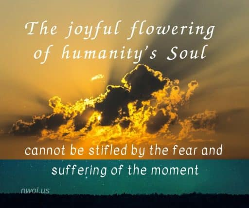The joyful flowering of humanity's Soul cannot be stifled by the fear and suffering of the moment.