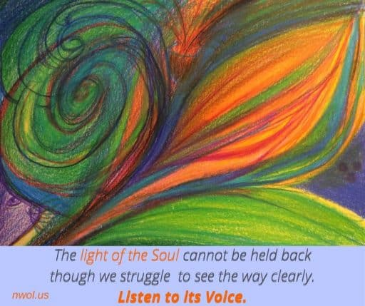 The light of the Soul cannot be held back, though we struggle to see the way clearly. Listen to the Voice.