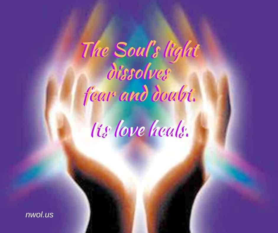 The Soul's light dissolves fear and doubt. Its love heals.