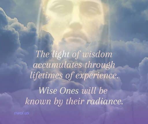 The light of wisdom accumulates through lifetimes of experience. Wise Ones will be known by their radiance.