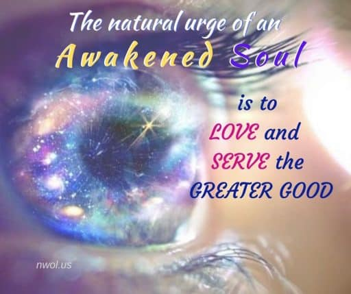 The natural urge of an Awakened Soul is to LOVE and SERVE the greater good.