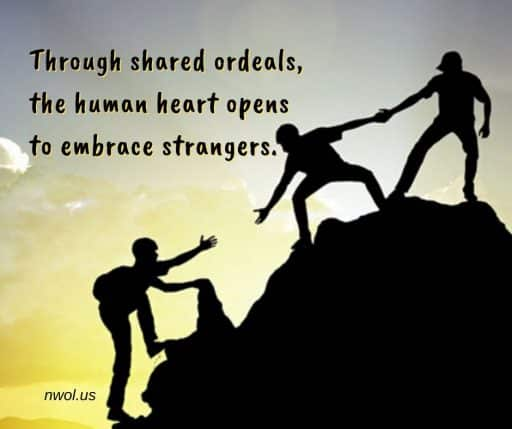 Through shared ordeals, the human heart opens to embrace strangers.