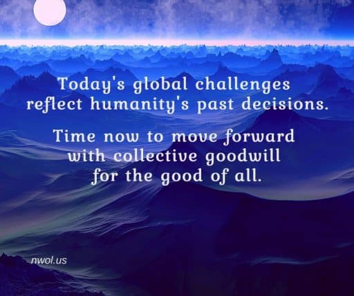 Today's global challenges reflect humanity's past decisions. Time now to move forward with collective goodwill for the good of all.