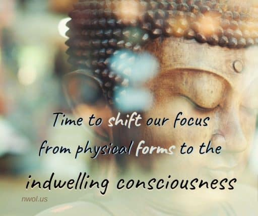 Time to shift our focus from physical forms to the indwelling consciousness.