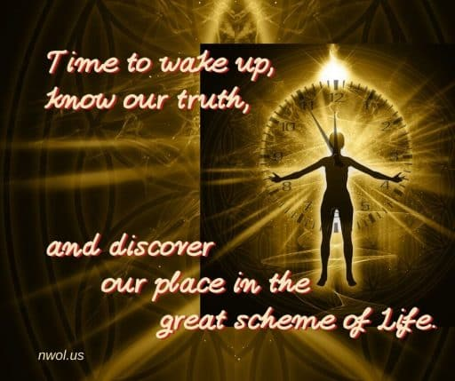 Time to wake up, know our truth, and discover our place in the great scheme of Life.