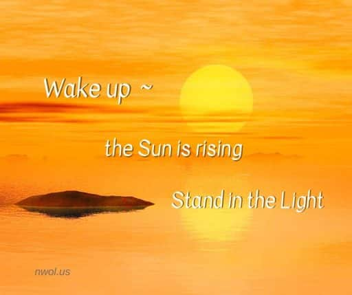 Wake up ~ the Sun is rising. Stand in the Light.