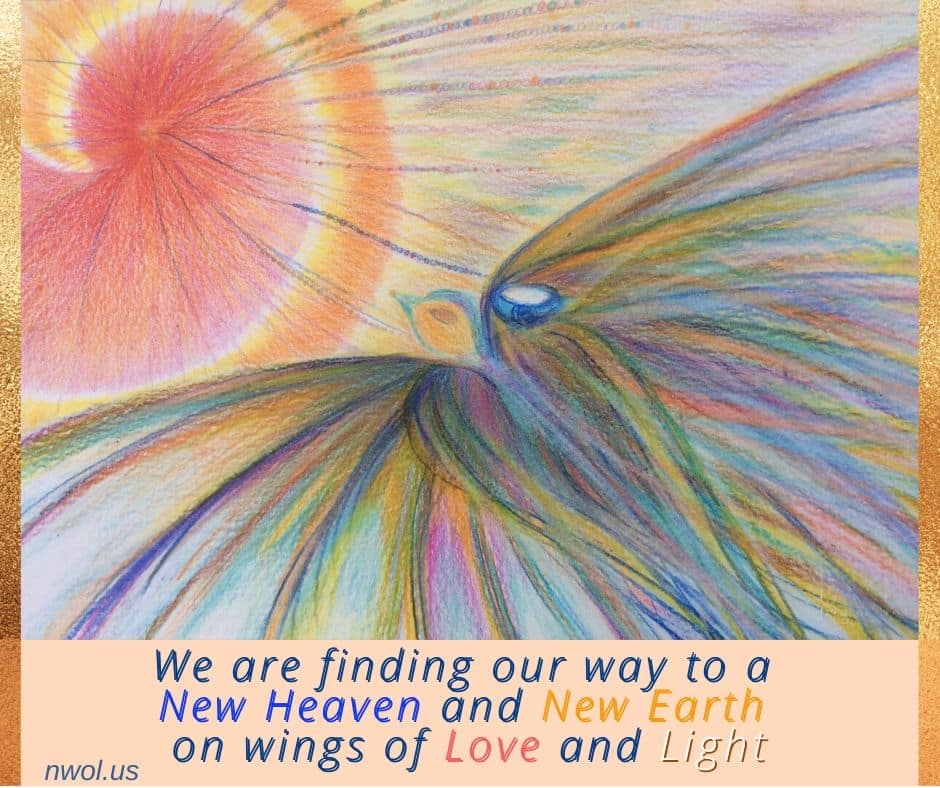 We are finding our way to a New Heaven and a New Earth on wings of Love and Light.