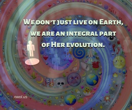 We don't just live on earth, we are an integral part of her evolution.