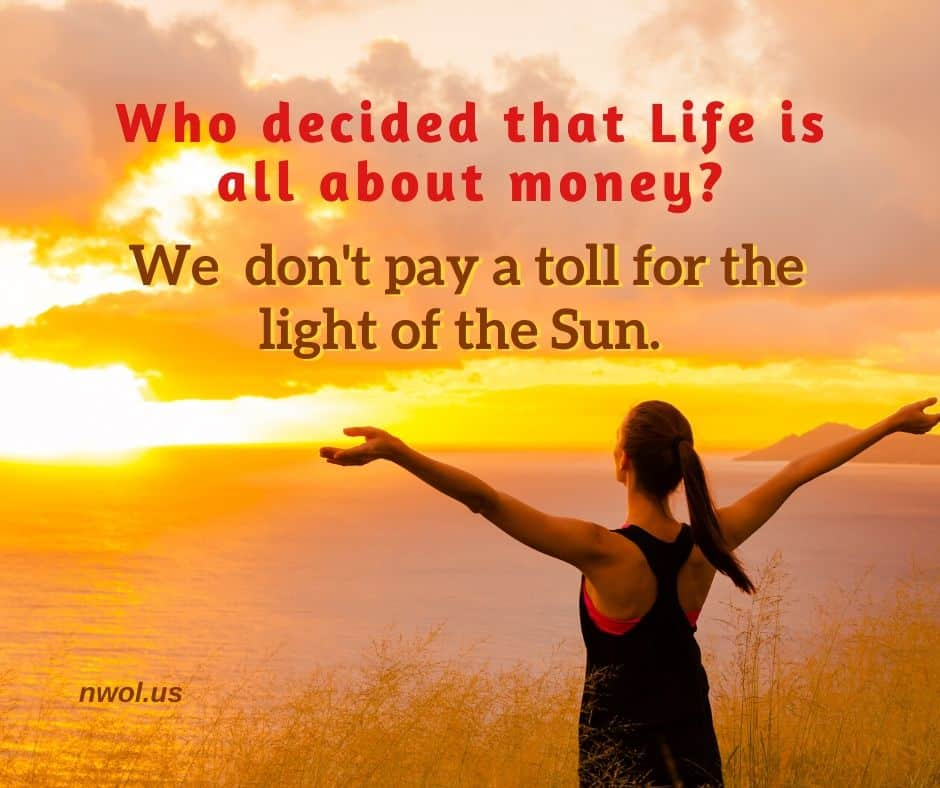 Who decided that life is all about money? We don't pay a toll for the light of the Sun.