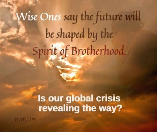 Wise Ones say the future will be shaped by the spirit of brotherhood. Is our global crisis revealing the way?