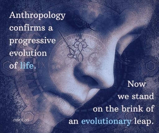 Anthropology confirms the progressive evolution of life. Now we stand on the brink of an evolutionary leap.