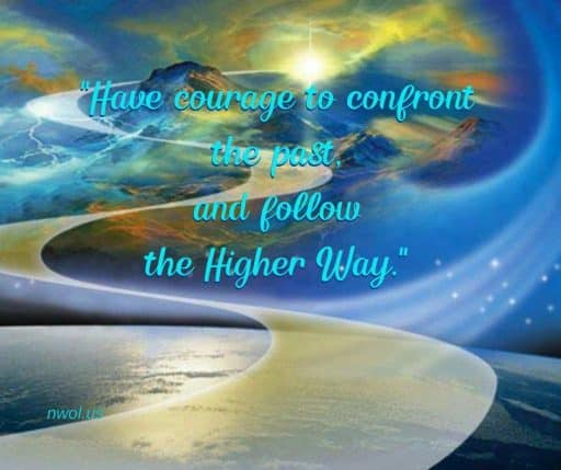 Have the courage to confront the past and follow the Higher Way.