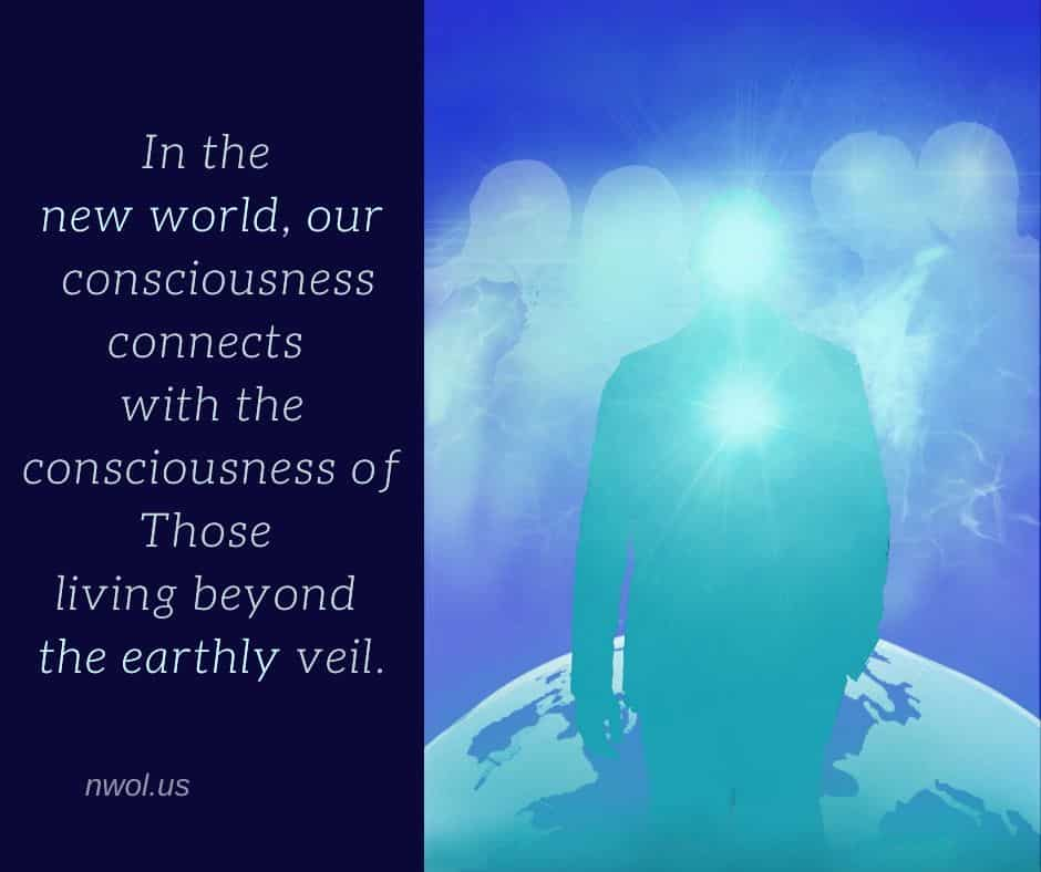 In the new world, our consciousness connects with the consciousness of Those living beyond the earthly veil.