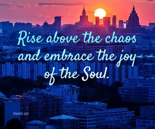 Rise above the chaos and embrace the joy of the Soul.
