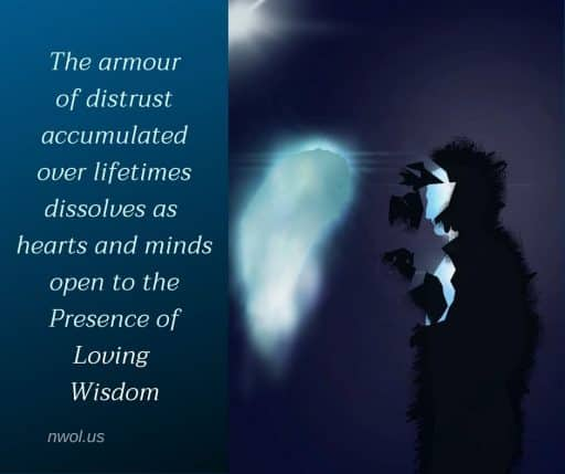 The armour of distrust accumulated over lifetimes dissolves as our hearts and minds open to the Presence of Loving Wisdom.