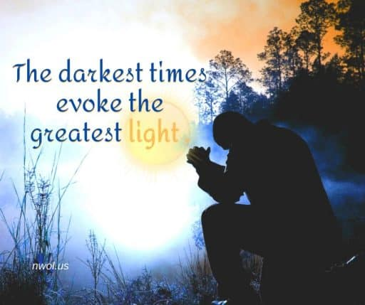 The darkest times evoke the greatest light.