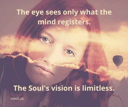 The eye sees only what the mind registers. The Soul's vision is limitless.