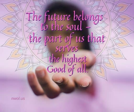 The future belongs to the Soul—the part of us that serves the highest Good of all.
