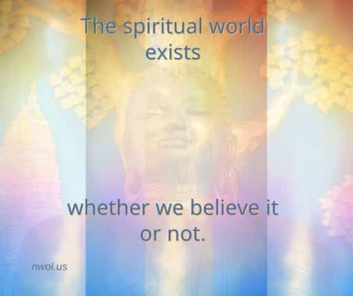 The spiritual world exists whether we believe it or not.