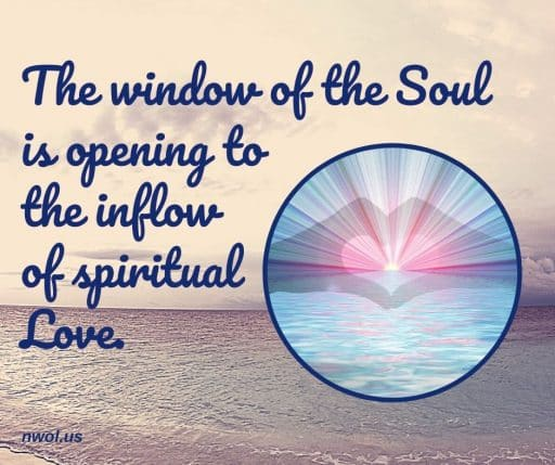 The window of the Soul is opening to the inflow of spiritual Love.