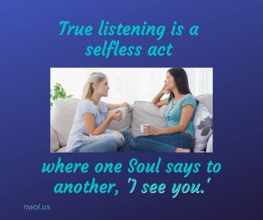 True listening is a selfless act where one soul says to another 'I see you.'