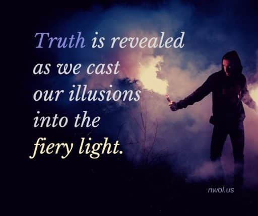 Truth is revealed as we cast our illusions into the fiery light.