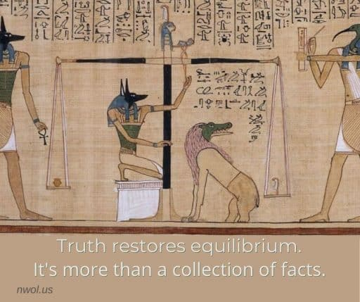 Truth restores equilibrium. It's more than a collection of facts.