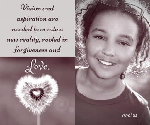 Vision and aspiration are needed to create a new reality, rooted in forgiveness and Love.