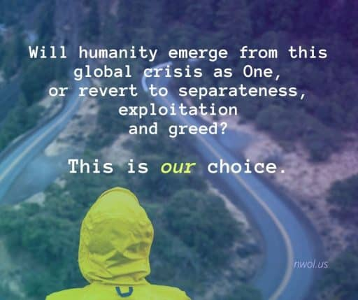 Will humanity emerge from this global crisis as One, or revert to separateness, exploitation and greed? This is our choice.