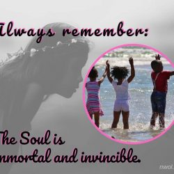 Always remember the soul is immortal